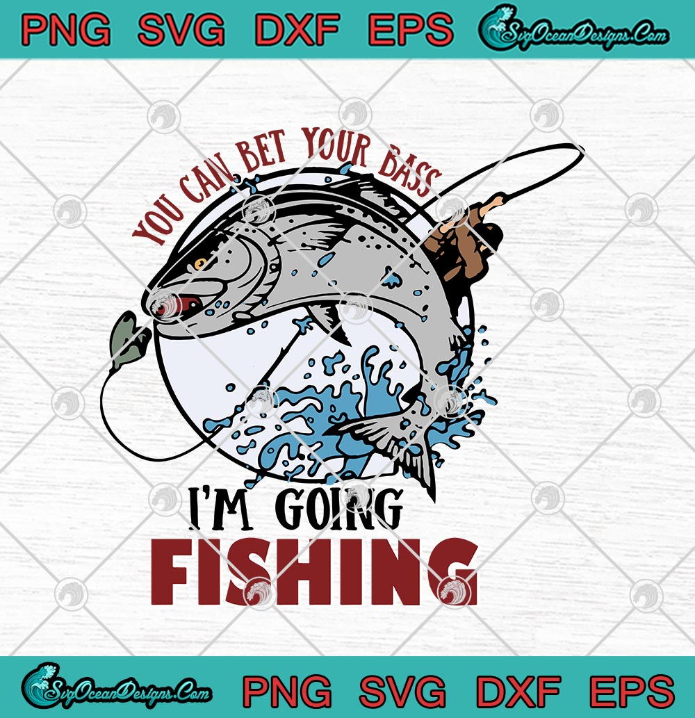 Download You Can Bet Your Bass I M Going Fishing Funny Fisherman Svg Png Eps Dxf Cricut File Silhouette Art Svg Png Eps Dxf Cricut Silhouette Designs Digital Download
