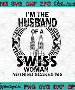 I'm The Husband Of A Swiss Woman Nothing Scares Me svg cricut