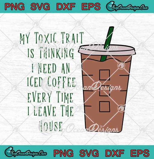 My Toxic Trait Is Thinking I Need An Iced Coffee svg cricut