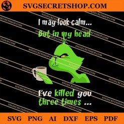 Grinch I May Look Calm But In My Head I've Killed You Three Times SVG