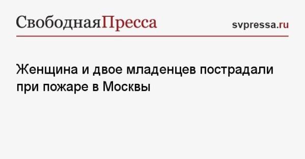 Женщина и двое младенцев пострадали при пожаре в Москвы ...