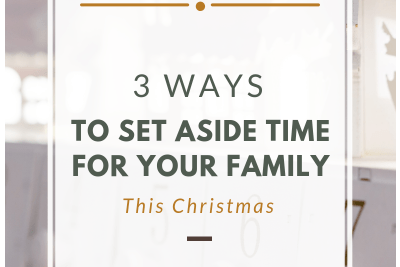 3 Ways to Set Aside Time for Your Family This Christmas