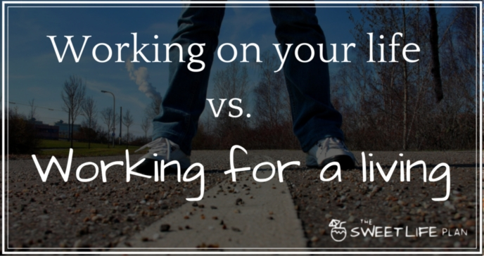 There is a big difference between working on your life vs. working for a living.