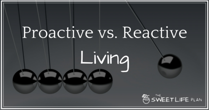 Proactive living gives you control over your life. Reactive living removes control.