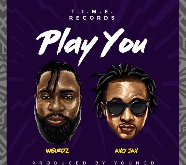 [Music] Weirdz ft. Ayo Jay – Play You (Prod. by Young D)