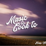 Music to Cook to – May & June