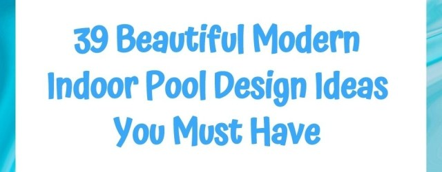 39 Beautiful Modern Indoor Pool Design Ideas You Must Have