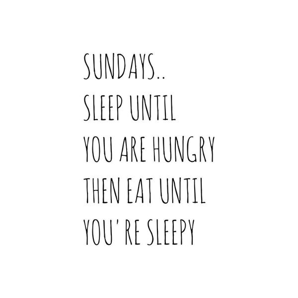1-sundays-sleep-until-you-are-hungary-then-eat-until-you-are-sleepy