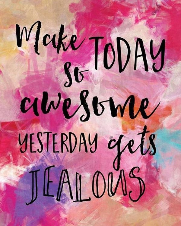 21-make-today-it-awesome-yesterday-gets-jealous
