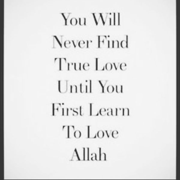 You will never find true love until you first learn to love Allah