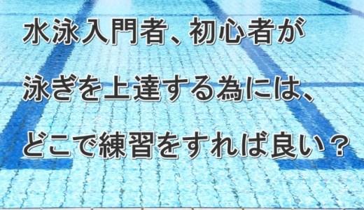 水泳の初心者がちゃんと泳げるようになるまでに、どこで練習をすれば良いのか?
