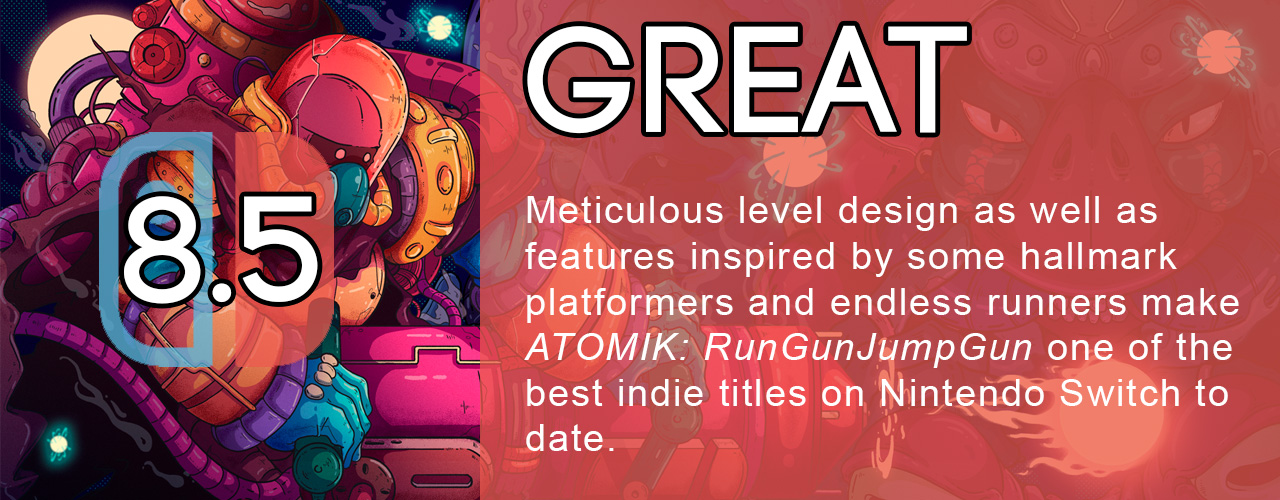8.5; great; Meticulous level design as well as features inspired by some hallmark platformers and endless runners make ATOMIK: RunGunJumpGun one of the best indie titles on Nintendo Switch to date.