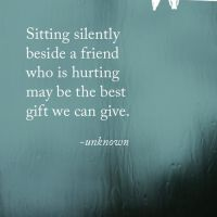 Sitting silently beside a friend who is hurting may be the best gift we can give.- unknown