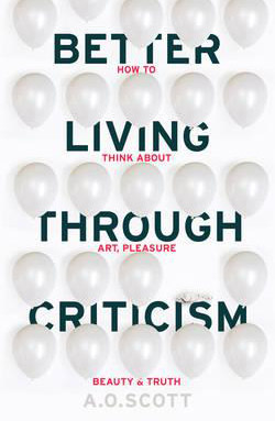 Better Living Through Criticism: How to Think About Art, Pleasure, Beauty and Truth by A. O. Scott