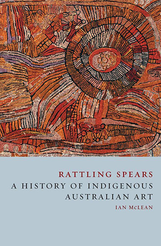 Rattling Spears A History of Indigenous Australian Art by Ian McLean