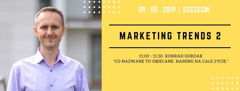 """Marketing Trends 2, """"Co nazwane to obiecane. Naming na całe życie."""" Konrad Gurdak, 9-05-2019, Szczecin"""