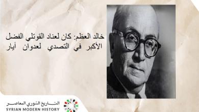 خالد العظم: كان لعناد القوتلي الفضل الأكبر في التصدي لعدوان أيار 1945م