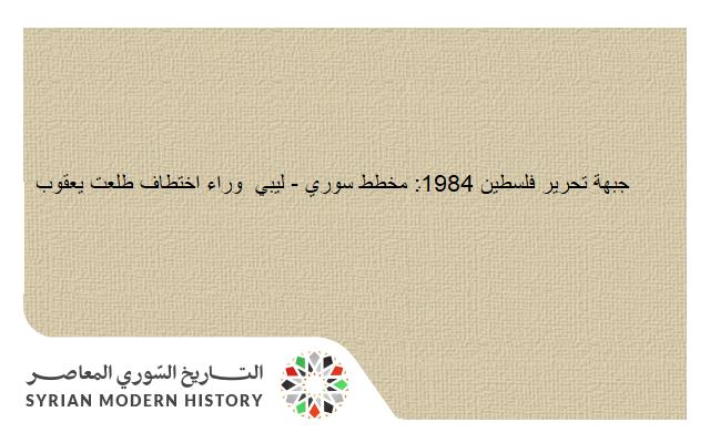 جبهة تحرير فلسطين 1984: مخطط سوري - ليبي  وراء اختطاف طلعت يعقوب