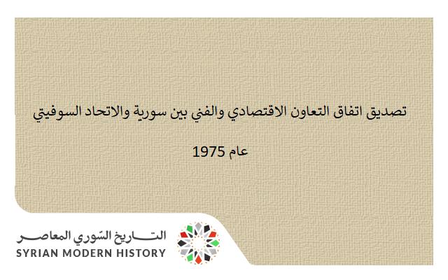 تصديق اتفاق التعاون الاقتصادي والفني بين سورية والاتحاد السوفيتي عام 1975