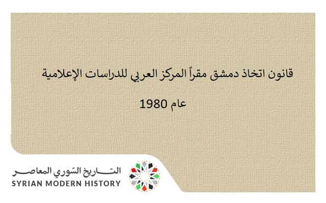 قانون اتخاذ دمشق مقراً المركز العربي للدراسات الإعلامية عام 1980