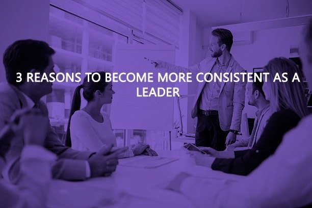 3 Reasons to Be More Consistent as a Leader