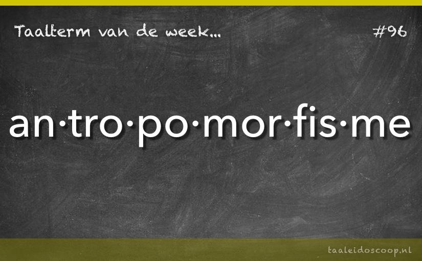 Taalterm van de week: Antropomorfisme