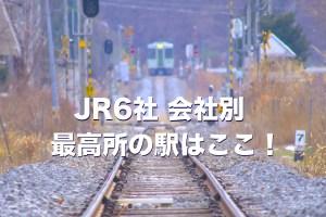 JR6社 会社別、最高所の駅はここ!