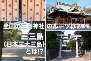 全国の三島神社のルーツは? 三三島(日本三大三島)とは!?