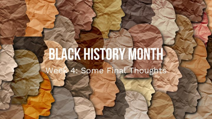 Black History Month: Some Final Thoughts