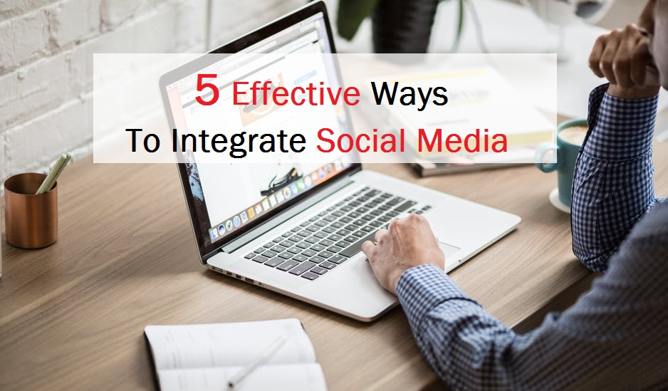 5 Effective Ways To Integrate Social Media On Your Business Website1