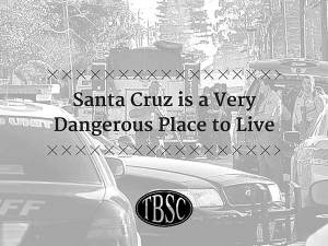 Santa Cruz is a Very Dangerous Place to Live