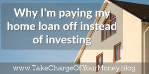 Why I'm paying my home loan off instead of investing.