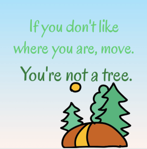 If you're not happy where you are, move. You're not a tree.