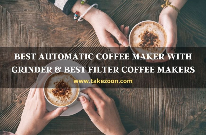 Best  Automatic Coffee Maker With Grinder and Best Filter Coffee Makers