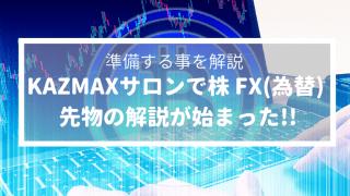 KAZMAXサロンで株 FX(為替) 先物の解説が始まる!_