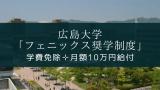 学費免除✛月額10万円給付 広島大学「フェニックス奨学制度」とは?