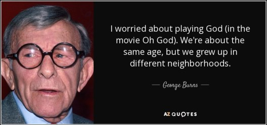 quote-i-worried-about-playing-god-in-the-movie-oh-god-we-re-about-the-same-age-but-we-grew-george-burns-96-26-29
