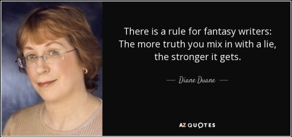 There is a rule for fantasy writers: The more truth you mix in with a lie, the stronger it becomes. -DIANE DUANE