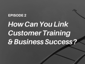 Podcast - How to link customer training with business success - listen to the Talented Learning Show with learning tech analyst John Leh