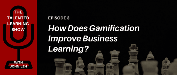 Podcast - The business benefits of gamification and learning - Listen to the Talented Learning Show with learning tech analyst John Leh and gamification expert Karl Kapp