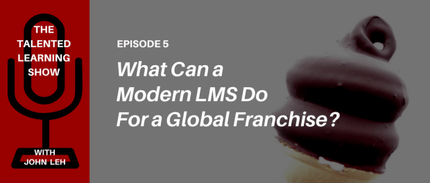PODCAST - What can a modern learning system do for a global franchise like Dairy Queen? Join LMS tech analyst John Leh on the Talented Learning Show!