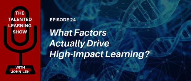 What elements actually drive high-impact learning? Find out in this podcast with independent learning tech analyst John Leh - on The Talented Learning Show