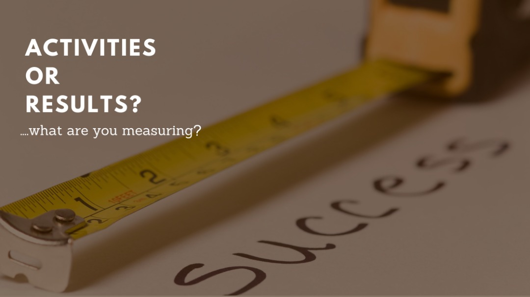 ACTIVITIES OR RESULTS? …what are you measuring?