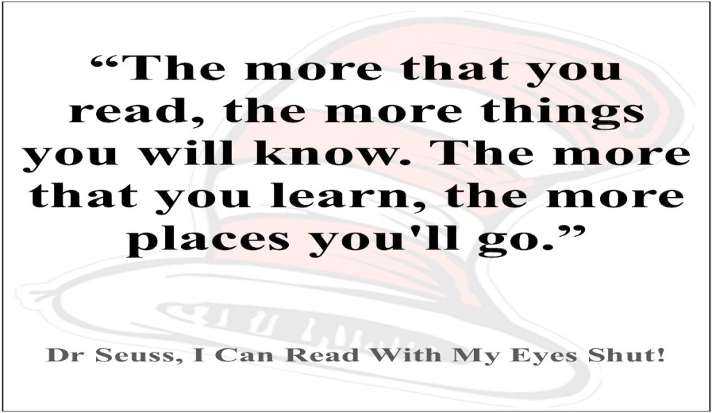 Books - The more that you read, the more things you will know. The more that you learn, the more places you'll go. Dr Seuss, I can read with my eyes