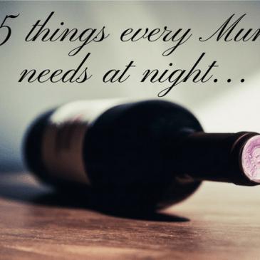 5 Things Every Mum Needs at Night…