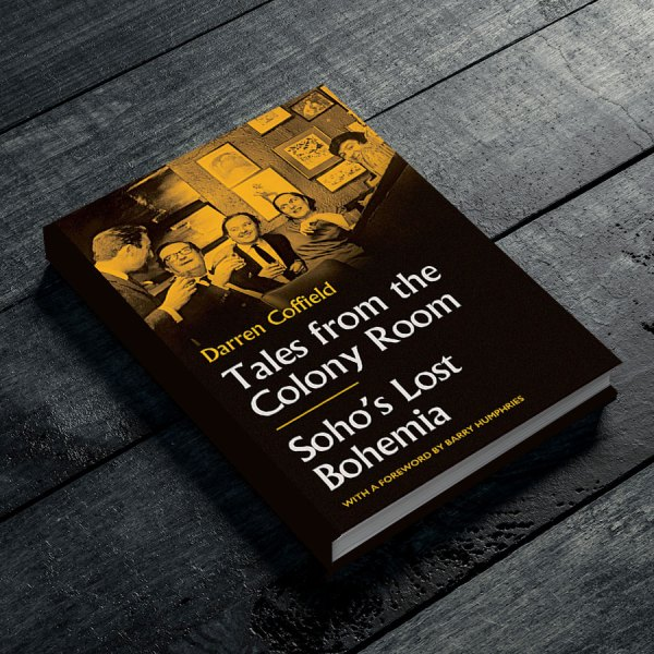 Tales from the Colony Room: Soho's Lost Bohemia. A book by Darren Coffield with a foreword By Barry Humphries