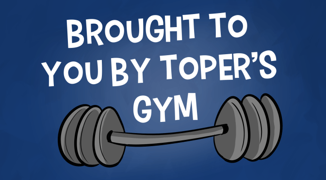 """Brought To You By Toper's Gym"""