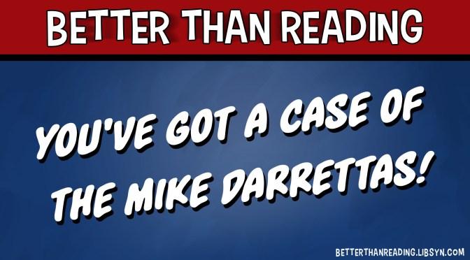 You've Got a Case of the Mike Darrettas!
