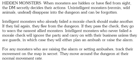 HIDDEN MONSTERS: When monsters are hidden or have fled from sight, the DM secretly decides their actions. Unintelligent monsters (vermin, wild animals, undead) disappear into the dungeon and can be forgotten. Intelligent monsters who already failed a morale check should make another. If they fail again, they flee from the dungeon. If they pass the check, they go to warn the nearest allied monsters. Intelligent monsters who never failed a morale check will ignore the party and carry on with their business unless they are guards, in which case they will either plan an ambush or raise the alarm. For any monsters who are raising the alarm or setting ambushes, track their movement on the map in secret. They move around the dungeon at their normal movement rate.
