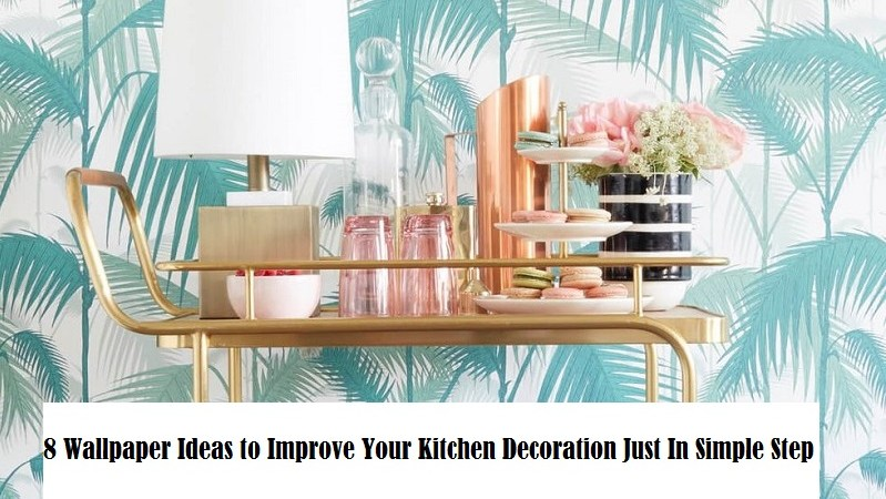 8 Wallpaper Ideas to Improve Your Kitchen Decoration Just In Simple Step